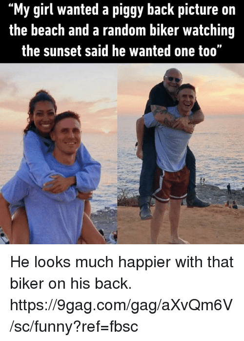 "9gag, Dank, and Funny: ""My girl wanted a piggy back picture on  the beach and a random biker watching  the sunset said he wanted one too"" He looks much happier with that biker on his back. https://9gag.com/gag/aXvQm6V/sc/funny?ref=fbsc"