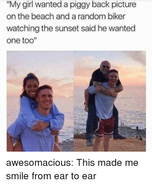 """Tumblr, Beach, and Blog: """"My girl wanted a piggy back picture  on the beach and a random biker  watching the sunset said he wanted  one too"""" awesomacious:  This made me smile from ear to ear"""