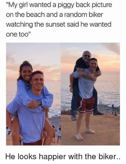 """Memes, Beach, and Girl: """"My girl wanted a piggy back picture  on the beach and a random biker  watching the sunset said he wanted  one too'"""" He looks happier with the biker.."""