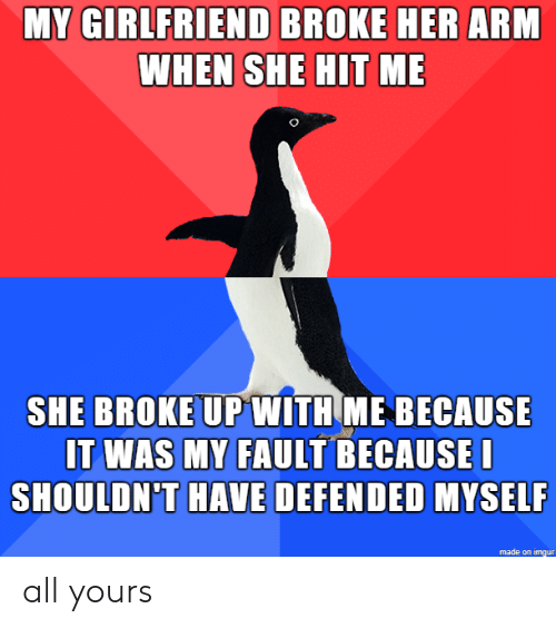Imgur, Girlfriend, and Her: MY GIRLFRIEND BROKE HER ARM  WHEN SHE HIT ME  SHE BROKE UPWITH ME BECAUSE  IT WAS MY FAULT BECAUSEI  SHOULDN'T HAVE DEFENDED MYSELF  made on imgur all yours