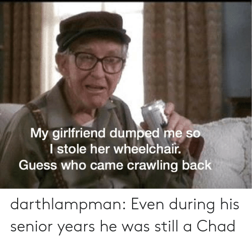 Dumped: My girlfriend dumped me so  I stole her wheelchair.  Guess who came crawling back darthlampman:  Even during his senior years he was still a Chad