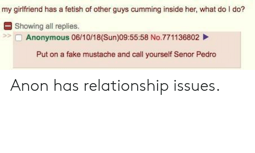 Fake, Anonymous, and Girlfriend: my girlfriend has a fetish of other guys cumming inside her, what do I do?  E Showing all replies.  Anonymous 06/10/18(Sun)09:55:58 No.771136802  Put on a fake mustache and call yourself Senor Pedro Anon has relationship issues.