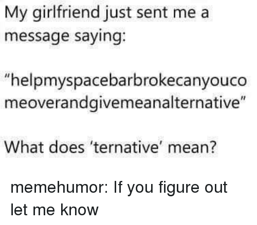 "Tumblr, Blog, and Http: My girlfriend just sent me a  message saying.  ""helpmyspacebarbrokecanyouco  meoverandgivemeanalternative""  What does 'ternative mean? memehumor:  If you figure out let me know"