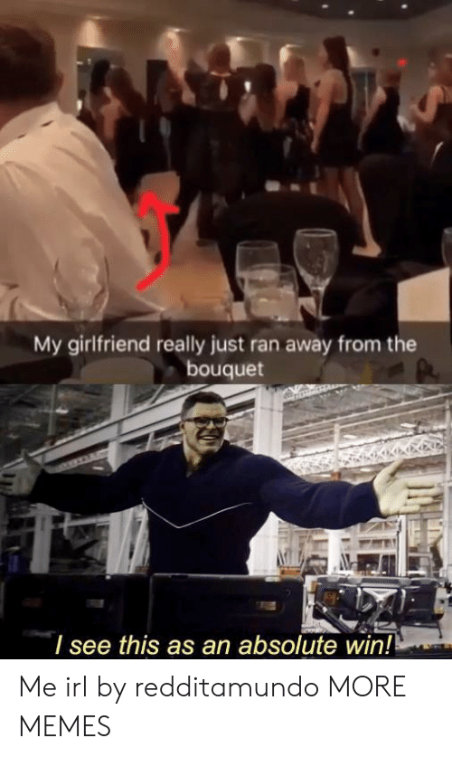 Dank, Memes, and Target: My girlfriend really just ran away from the  bouquet  I see this as an absolute win! Me irl by redditamundo MORE MEMES