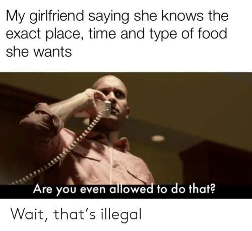 Exact: My girlfriend saying she knows the  exact place, time and type of food  she wants  Are you even allowed to do that? Wait, that's illegal