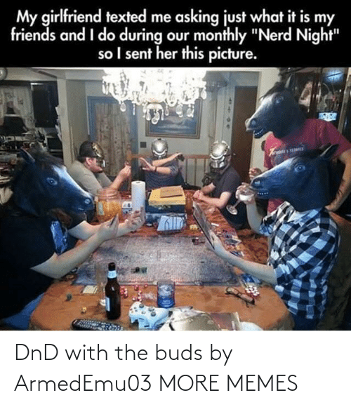 "So I: My girlfriend texted me asking just what it is my  friends and I do during our monthly ""Nerd Night""  so I sent her this picture. DnD with the buds by ArmedEmu03 MORE MEMES"