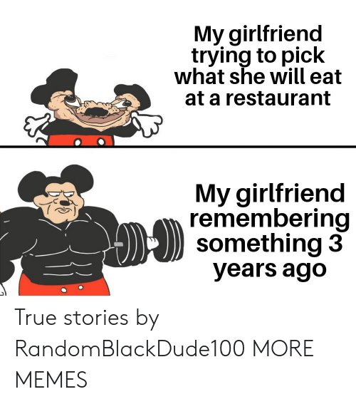Remembering: My girlfriend  trying to pick  what she will eat  at a restaurant  My girlfriend  remembering  something 3  years ago True stories by RandomBlackDude100 MORE MEMES