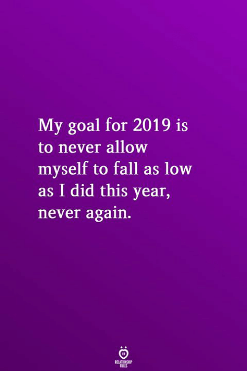 Fall, Goal, and Never: My goal for 2019 is  to never allow  myself to fall as low  as I did this year,  never again.