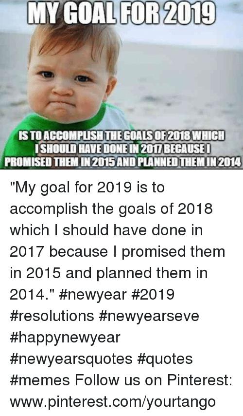 "Goals, Memes, and Pinterest: MY GOAL FOR 2019  S TO ACCOMPUSHTHE GOALS OF2018 WHICH  ISHOULD HAVE DONE IN 201I BECAUSE  PROMISED THEM IN 2015AND PLANNED THEM IN 2014 ""My goal for 2019 is to accomplish the goals of 2018 which I should have done in 2017 because I promised them in 2015 and planned them in 2014."" #newyear #2019 #resolutions #newyearseve #happynewyear #newyearsquotes #quotes #memes Follow us on Pinterest: www.pinterest.com/yourtango"