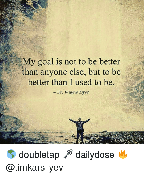 Anyoning: My goal is not to be better  than anyone else, but to be  better than I used to be.  Dr. Wayne Dyer 🌎 doubletap 🗝 dailydose 🔥 @timkarsliyev