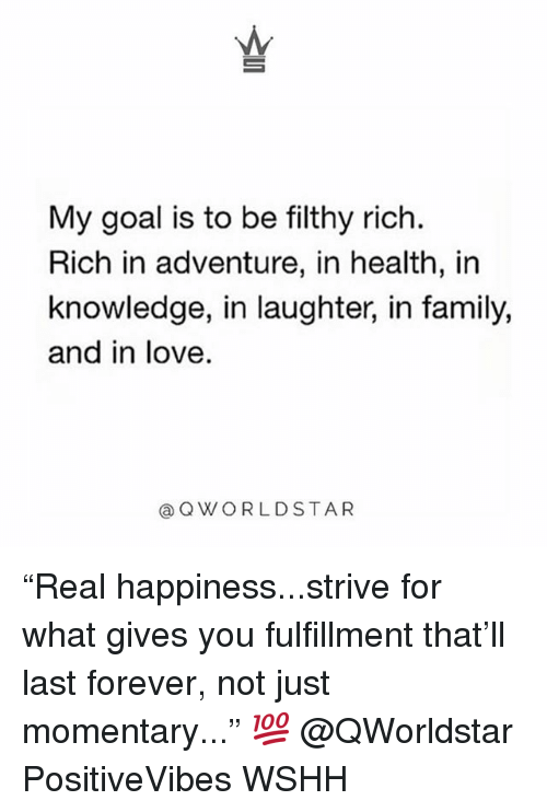 "Family, Love, and Memes: My goal is to be filthy rich.  Rich in adventure, in health, in  knowledge, in laughter, in family,  and in love  aQWORLDSTAR ""Real happiness...strive for what gives you fulfillment that'll last forever, not just momentary..."" 💯 @QWorldstar PositiveVibes WSHH"
