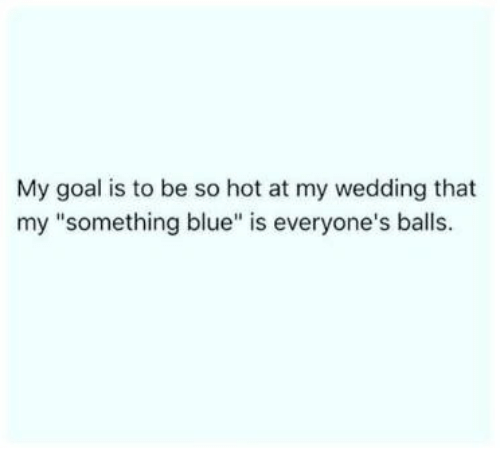 "Blue, Goal, and Wedding: My goal is to be so hot at my wedding that  my ""something blue"" is everyone's balls"