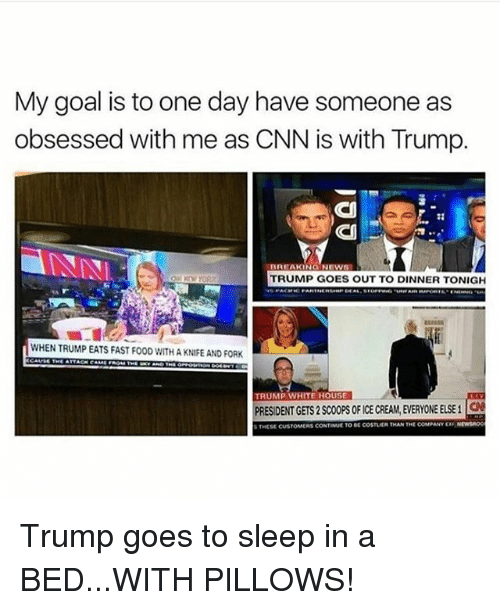 cnn.com, Memes, and News: My goal is to one day have someone as  obsessed with me as CNN is with Trump.  DREAKING NEWS  TRUMP GOES OUT TO DINNER TONIGH  WHEN TRUMP EATS FAST FO0D WITH A KNIFE AND FORK  TRUMP WHITE HOUSE  RESIDENT GETS2 SCOOPS0F ICE CREAM EVERYONE ELSE i  aN  THESE CUSTOMERS CONTINUETO DE COSTLER THAN THE coMPANY Nrwsnoo Trump goes to sleep in a BED...WITH PILLOWS!