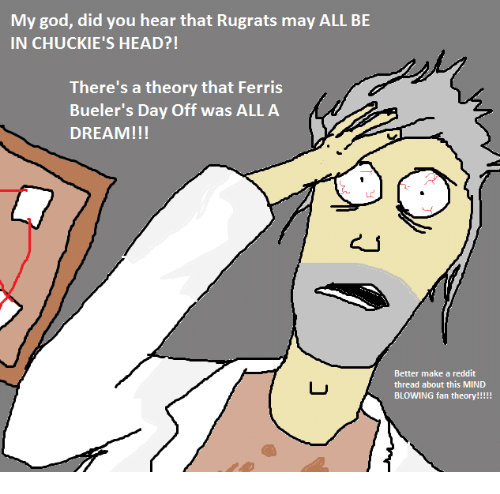 Chucky, God, and Head: My god, did you hear that Rugrats may ALL BE  IN CHUCKIE'S HEAD?!  There's a theory that Ferris  Bueler's Day Off was ALLA  DREAM!!!  Better make a reddit  thread about this MIND  BLOWING fan theory!!!!!