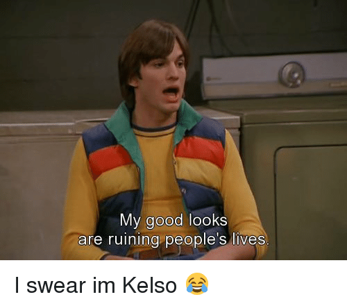 Memes, 🤖, and I Swear: My good looks  are ruining people's lives I swear im Kelso 😂