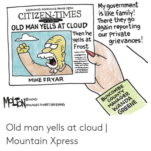 Family, Old Man, and Cloud: My government  OLD MAN YELLS AT CLOUDagain reporting  grievances  SERVING ASHEVILLE SINCE 1970  | islike family!  CITIZEN TIMES  There they go  Thenhe our private  yells at  Frost  MIKE FRYAR  APOLOGIES ToMATT GROENING Old man yells at cloud | Mountain Xpress