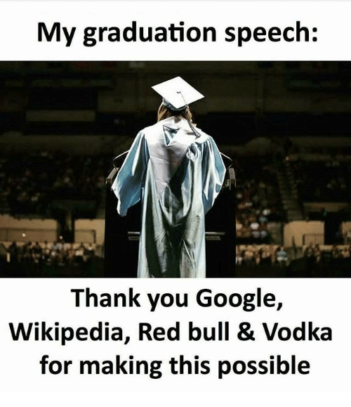 Google, Memes, and Red Bull: My graduation speech:  Thank you Google,  Wikipedia, Red bull & Vodka  for making this possible