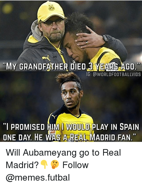 """Memes, Real Madrid, and Spain: MY GRANDFATHER DIED 3 YEARSAGO.  IG: CaWORLDFOOTBALLVIDS  """"I PROMISED HIM I WOULD PLAY IN SPAIN  ONE DAY HE WAS A REAL MADRID FAN."""" Will Aubameyang go to Real Madrid?👇🤔 Follow @memes.futbal"""