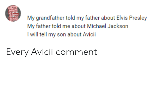 Michael Jackson, Michael, and Avicii: My grandfather told my father about Elvis Presley  My father told me about Michael Jackson  I will tell my son about Avicii Every Avicii comment