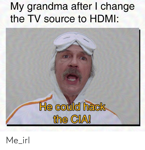 Grandma, Change, and Irl: My grandma after I change  the TV source to HDMI:  He could hack  the CIA! Me_irl