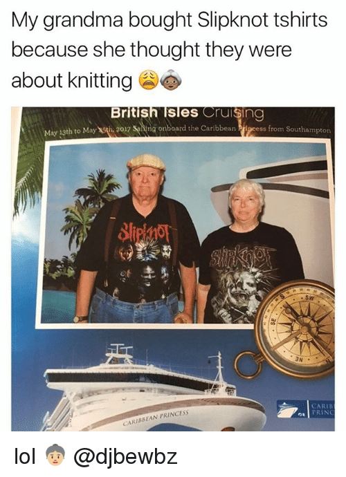 Grandma, Lol, and Memes: My grandma bought Slipknot tshirts  because she thought they were  about knitting  British Isles Cruising  May 13th to May th 2017 sing onboard the Caribbean  ss from Southampton  ot  SW  CARIB  PRING  CARIBBEAN PRINCESS lol 👵🏼 @djbewbz