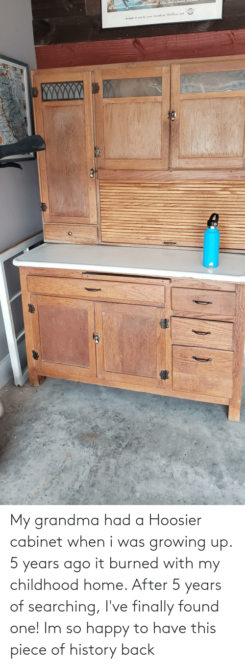 Growing up: My grandma had a Hoosier cabinet when i was growing up. 5 years ago it burned with my childhood home. After 5 years of searching, I've finally found one! Im so happy to have this piece of history back