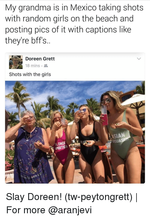 Doreen: My grandma is in Mexico taking shots  with random girls on the beach and  posting pics of it With captions like  they're bff's  Doreen Grett  18 mins.  Shots with the girls  ASIAN  OND  R  ERSU  AMBITION Slay Doreen! (tw-peytongrett)   For more @aranjevi