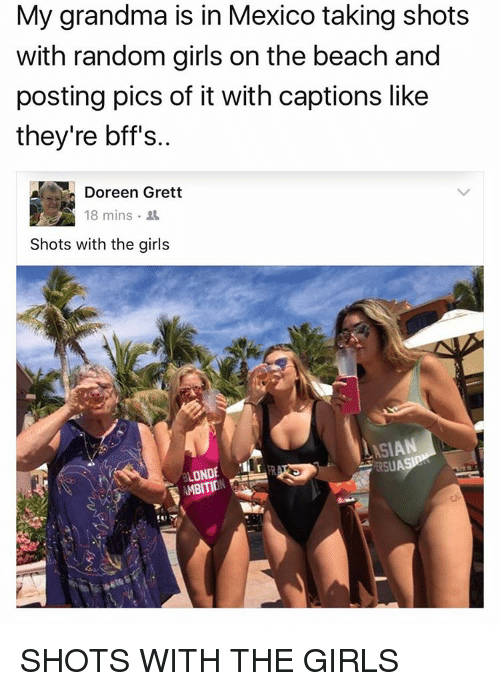 Doreen: My grandma is in Mexico taking shots  with random girls on the beach and  posting pics of it with captions like  they're bffs.  Doreen Grett  18 mins  Shots with the girls  LASIAN  ERSU  ONDE  AMBITIO SHOTS WITH THE GIRLS
