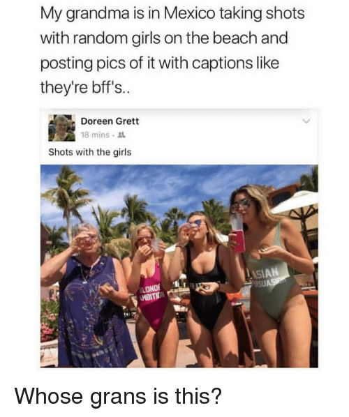 Doreen: My grandma is in Mexico taking shots  with random girls on the beach and  posting pics of it with captions like  they're bff's..  Doreen Grett  18 mins . ss.  Shots with the girls  LASIAN  LONDE <p>Whose grans is this?</p>
