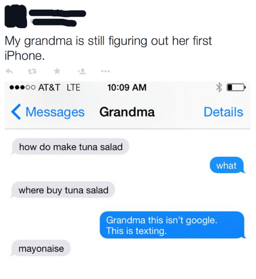 Dank, Google, and Grandma: My grandma is still figuring out her first  iPhone  AT&T LTE  10:09 AM  〈Messages Grandma  Details  how do make tuna salad  what  where buy tuna salad  Grandma this isn't google  This is texting.  mayonaise
