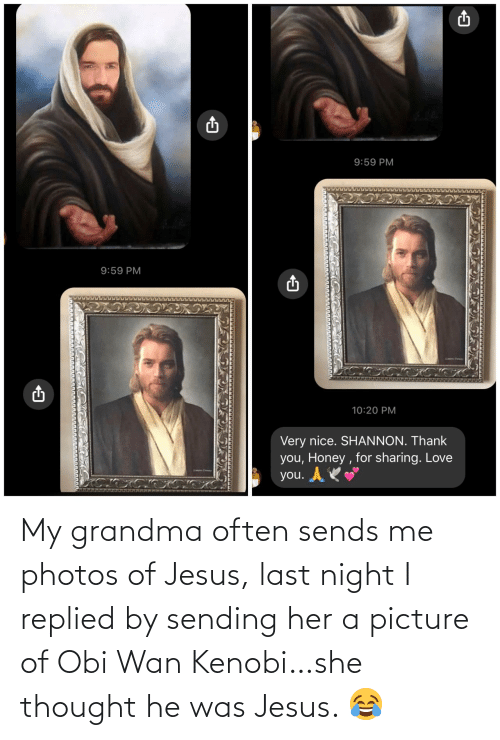 Grandma: My grandma often sends me photos of Jesus, last night I replied by sending her a picture of Obi Wan Kenobi…she thought he was Jesus. 😂