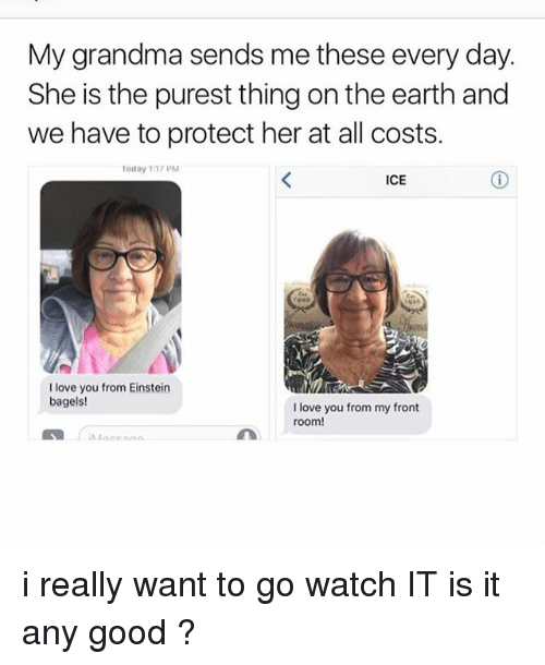 Grandma, Ironic, and Love: My grandma sends me these every day.  She is the purest thing on the earth and  we have to protect her at all costs.  Today 1137 PM  ICE  I love you from Einstein  bagels!  I love you from my front  room! i really want to go watch IT is it any good ?