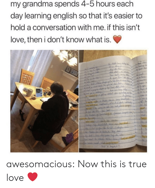 Grandma, Love, and True: my grandma spends 4-5 hours each  day learning english so that it's easier to  hold a conversation with me. if this isn't  love, then i don't know what is. awesomacious:  Now this is true love ❤️