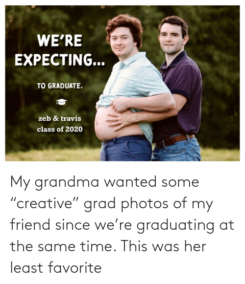 "Same Time: My grandma wanted some ""creative"" grad photos of my friend since we're graduating at the same time. This was her least favorite"