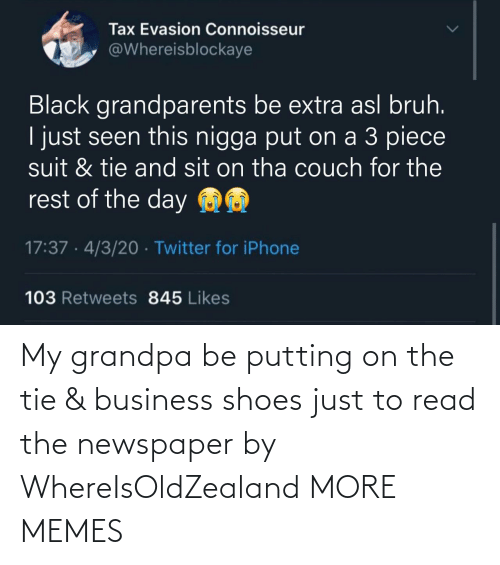 putting: My grandpa be putting on the tie & business shoes just to read the newspaper by WhereIsOldZealand MORE MEMES