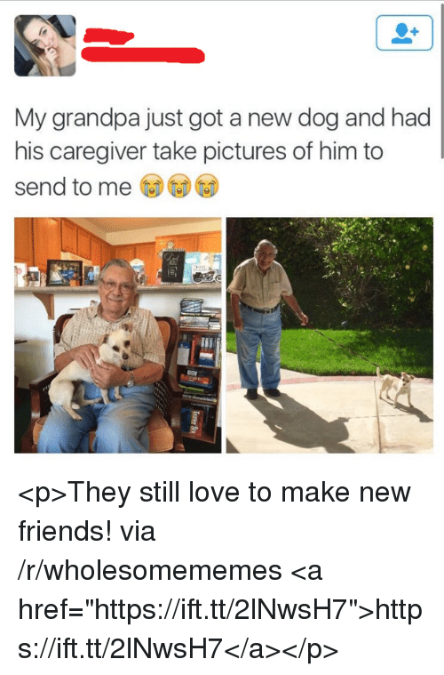 "Caregiver: My grandpa just got a new dog and had  his caregiver take pictures of him to  send to me <p>They still love to make new friends! via /r/wholesomememes <a href=""https://ift.tt/2lNwsH7"">https://ift.tt/2lNwsH7</a></p>"