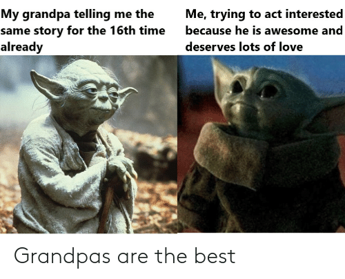 interested: My grandpa telling me the  same story for the 16th time  already  Me, trying to act interested  because he is awesome and  deserves lots of love Grandpas are the best