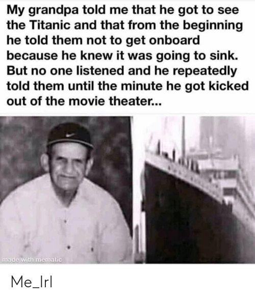 Knew It: My grandpa told me that he got to see  the Titanic and that from the beginning  he told them not to get onboard  because he knew it was going to sink.  But no one listened and he repeatedly  told them until the minute he got kicked  out of the movie theater...  made with mematic Me_Irl