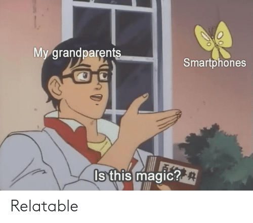 Relatable, Smartphones, and This: My grandparent  Smartphones  Is this maaic? Relatable
