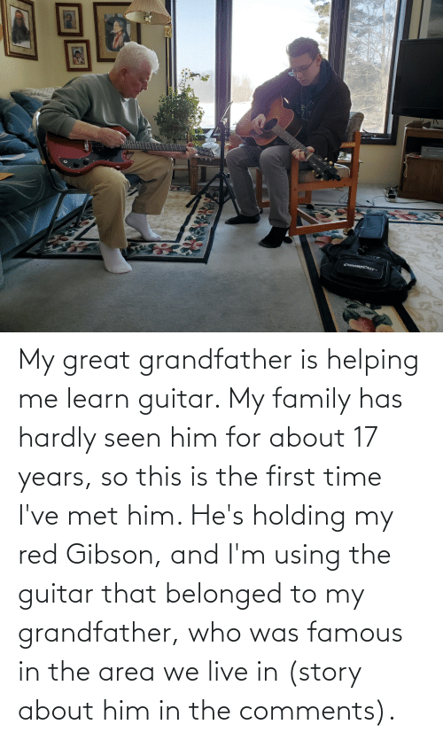 17 years: My great grandfather is helping me learn guitar. My family has hardly seen him for about 17 years, so this is the first time I've met him. He's holding my red Gibson, and I'm using the guitar that belonged to my grandfather, who was famous in the area we live in (story about him in the comments).