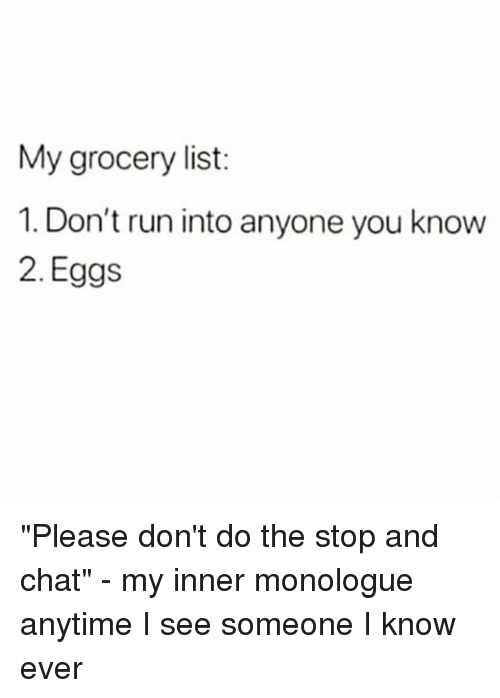 "Run, Chat, and Girl Memes: My grocery list:  1. Don't run into anyone you know  2. Eggs ""Please don't do the stop and chat"" - my inner monologue anytime I see someone I know ever"