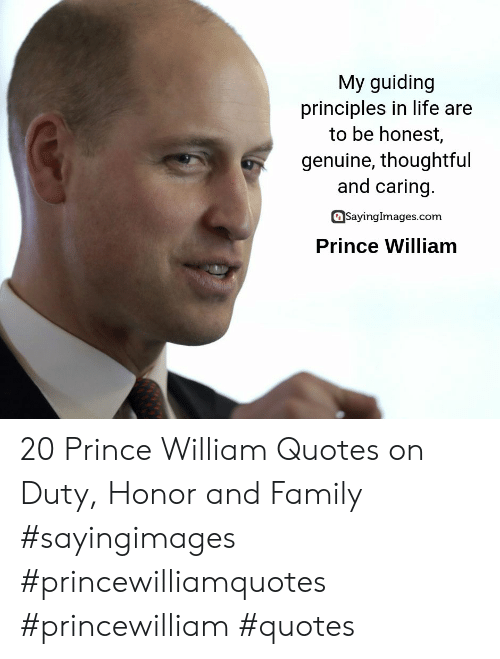 Family, Life, and Prince: My guiding  principles in life are  to be honest,  genuine, thoughtful  and caring.  SayingImages.com  Prince William 20 Prince William Quotes on Duty, Honor and Family #sayingimages #princewilliamquotes #princewilliam #quotes