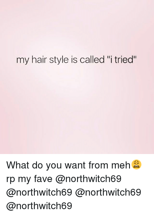 """Funny, Meh, and Fave: my hair style is called """"i tried"""" What do you want from meh😩 rp my fave @northwitch69 @northwitch69 @northwitch69 @northwitch69"""
