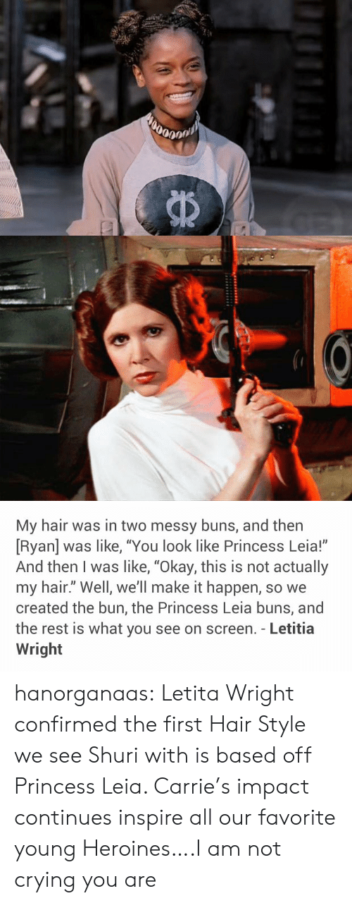 """Princess Leia: My hair was in two messy buns, and then  [Ryan] was like, """"You look like Princess Leia!""""  And then I was like, """"Okay, this is not actually  my hair."""" Well, we'll make it happen, so we  created the bun, the Princess Leia buns, and  the rest is what you see on screen. - Letitia  Wright hanorganaas:  Letita Wright confirmed the first Hair Style we see Shuri with is based off Princess Leia. Carrie's impact continues inspire all our favorite young Heroines….I am not crying you are"""