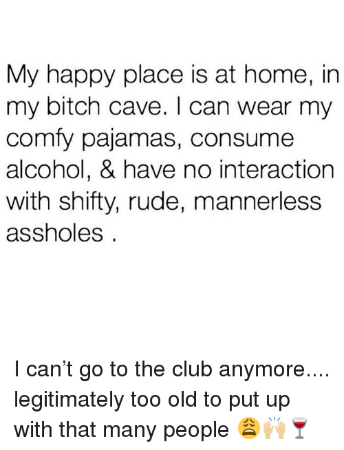 Bitch, Club, and Memes: My happy place is at home, in  my bitch cave. I can wear my  comfy pajamas, consume  alcohol, & have no interaction  with shifty, rude, mannerless  assholes I can't go to the club anymore.... legitimately too old to put up with that many people 😩🙌🏼🍷