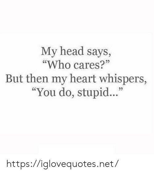 "Cares: My head says,  ""Who cares?""  But then my heart whispers,  ""You do, stupid.."" https://iglovequotes.net/"
