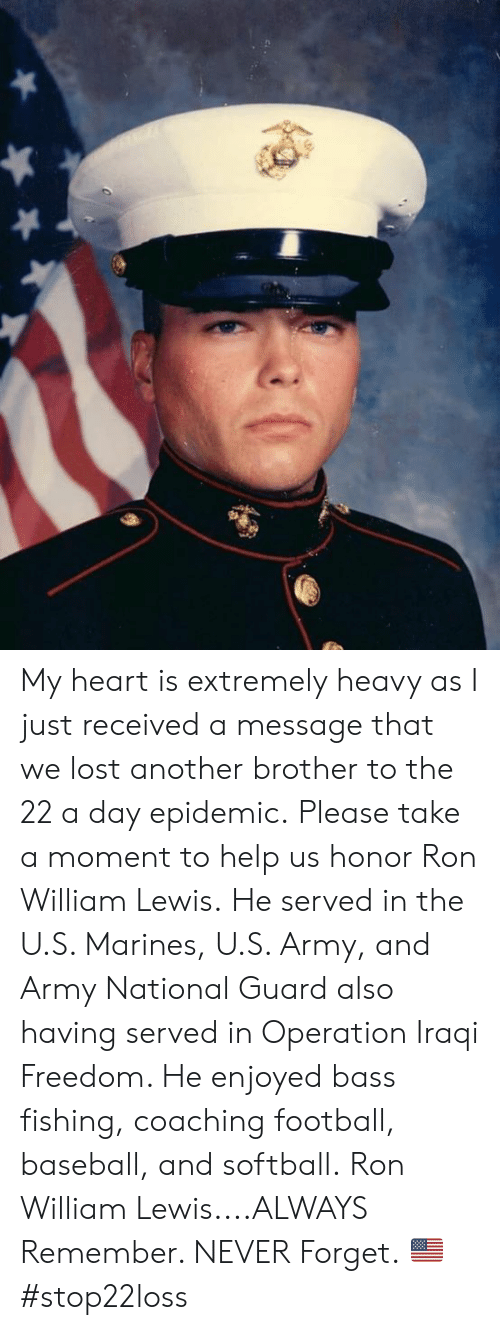 Iraqi: My heart is extremely heavy as I just received a message that we lost another brother to the 22 a day epidemic.  Please take a moment to help us honor Ron William Lewis.  He served in the U.S. Marines, U.S. Army, and Army National Guard also having served in Operation Iraqi Freedom.    He enjoyed bass fishing, coaching football, baseball, and softball.  Ron William Lewis....ALWAYS Remember. NEVER Forget. 🇺🇸 #stop22loss