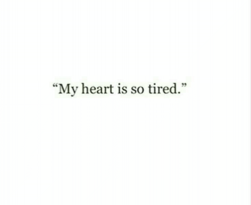 "Heart, Tired, and My Heart: ""My heart is so tired."""