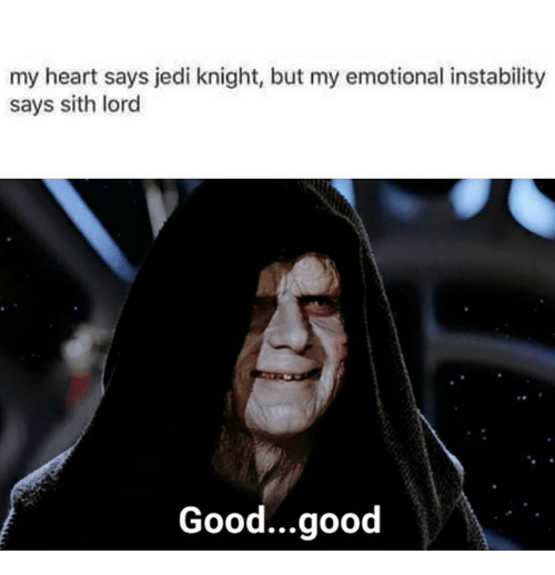 sith lords: my heart says jedi knight, but my emotional instability  says sith lord  Good...good