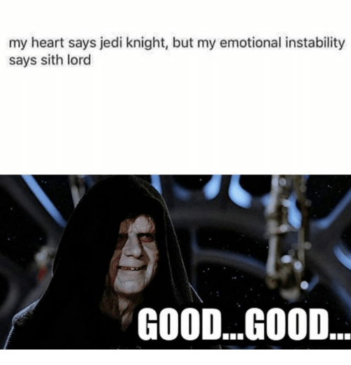 sith lords: my heart says jedi knight, but my emotional instability  says sith lord  GOOD...G00D